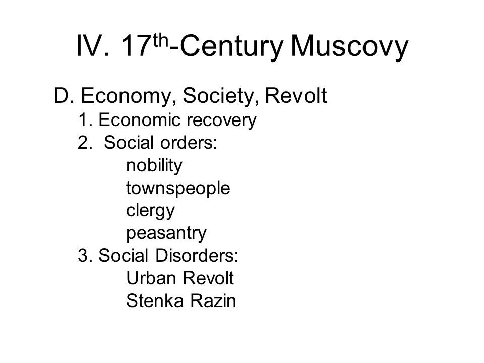 IV. 17 th -Century Muscovy D. Economy, Society, Revolt 1. Economic recovery 2. Social orders: nobility townspeople clergy peasantry 3. Social Disorder