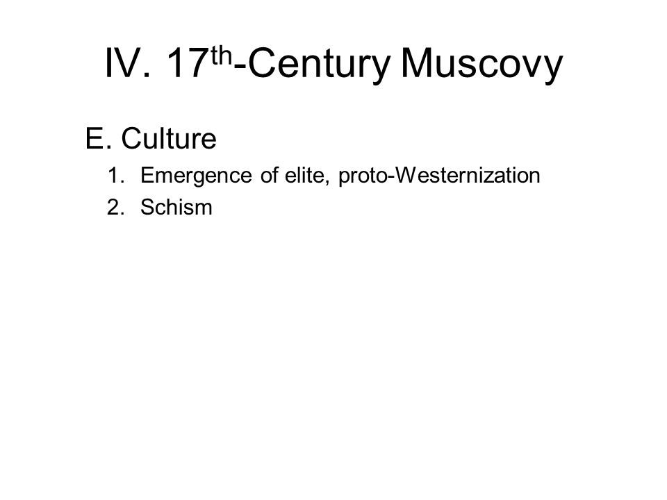 IV. 17 th -Century Muscovy E. Culture 1.Emergence of elite, proto-Westernization 2.Schism