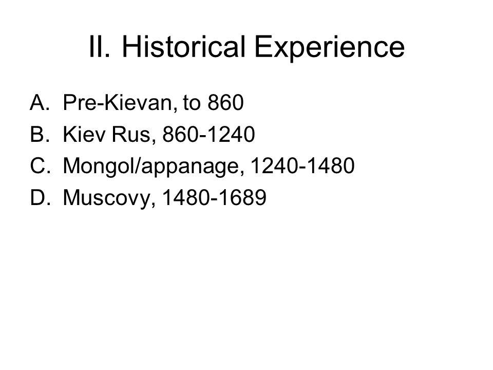 II. Historical Experience A.Pre-Kievan, to 860 B.Kiev Rus, 860-1240 C.Mongol/appanage, 1240-1480 D.Muscovy, 1480-1689