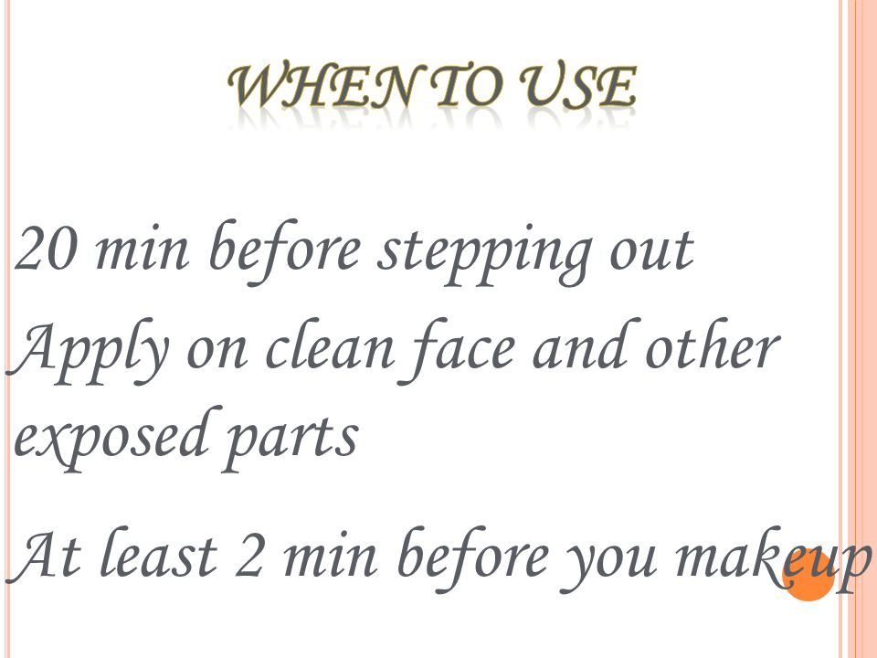 20 min before stepping out Apply on clean face and other exposed parts At least 2 min before you makeup