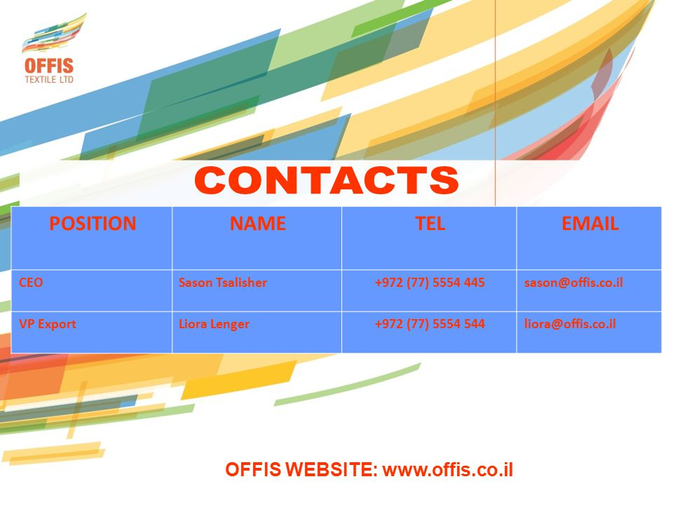 EMAILTELNAMEPOSITION sason@offis.co.il+972 (77) 5554 445Sason TsalisherCEO liora@offis.co.il+972 (77) 5554 544Liora LengerVP Export OFFIS WEBSITE: www