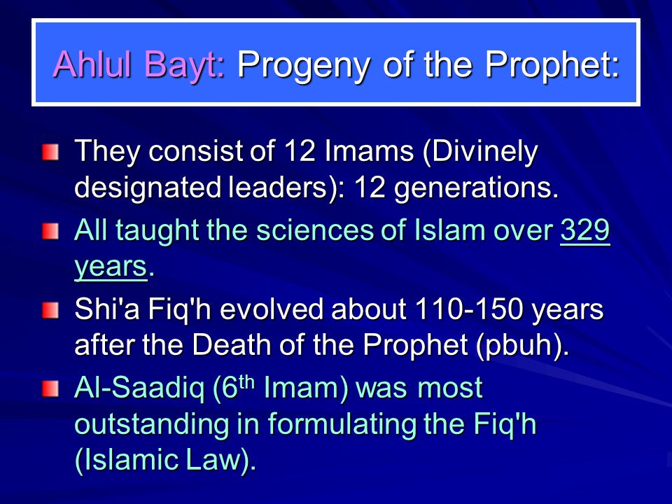 Ahlul Bayt: Progeny of the Prophet: They consist of 12 Imams (Divinely designated leaders): 12 generations. All taught the sciences of Islam over 329