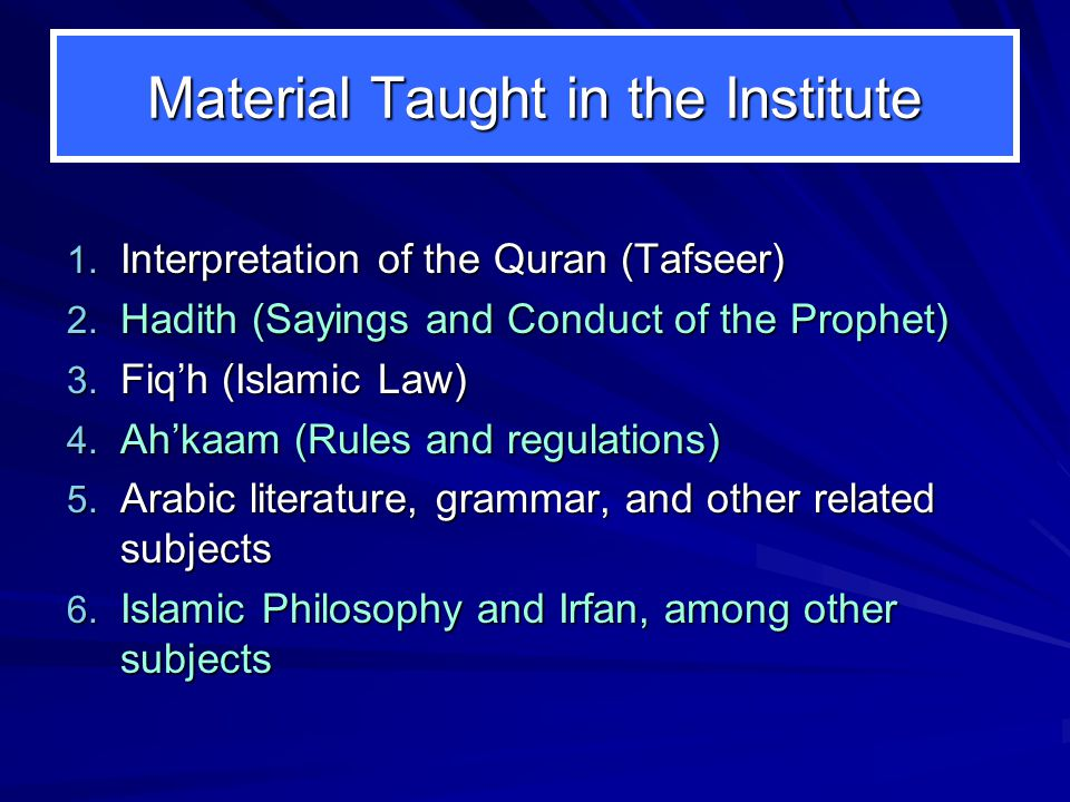 Material Taught in the Institute 1. Interpretation of the Quran (Tafseer) 2. Hadith (Sayings and Conduct of the Prophet) 3. Fiq'h (Islamic Law) 4. Ah'