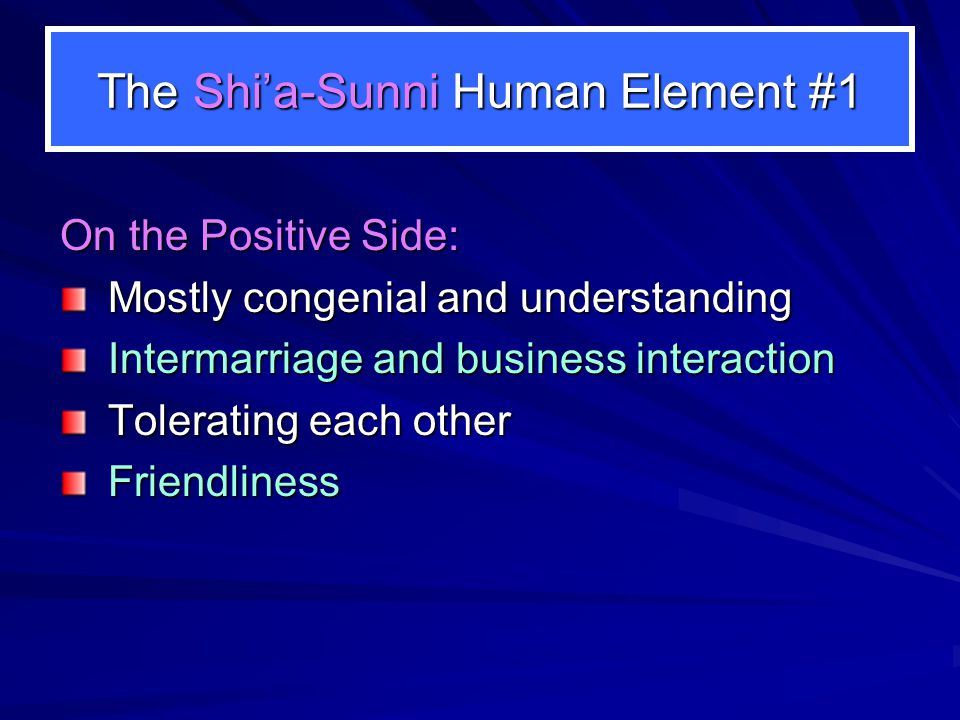 The Shi'a-Sunni Human Element #1 On the Positive Side: Mostly congenial and understanding Intermarriage and business interaction Tolerating each other