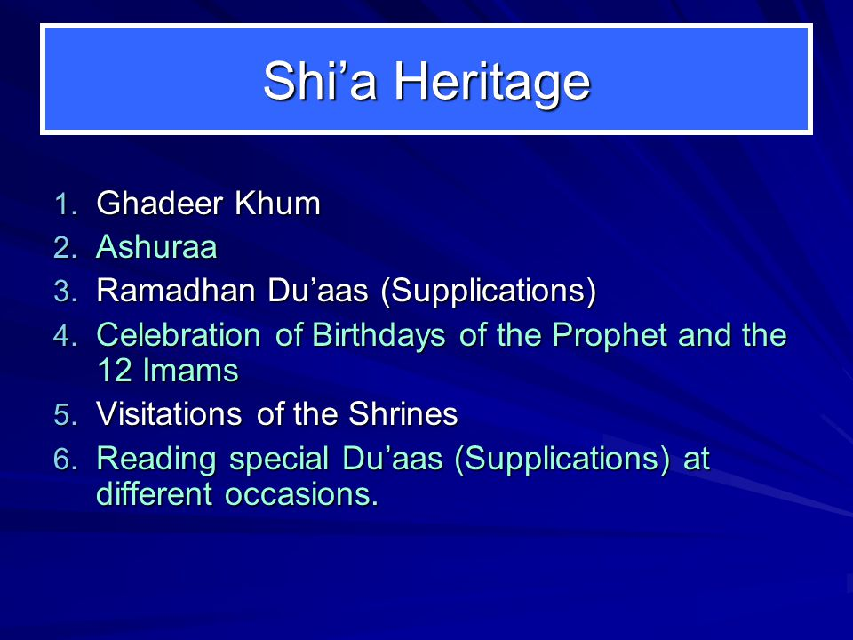 Shi'a Heritage 1. Ghadeer Khum 2. Ashuraa 3. Ramadhan Du'aas (Supplications) 4. Celebration of Birthdays of the Prophet and the 12 Imams 5. Visitation