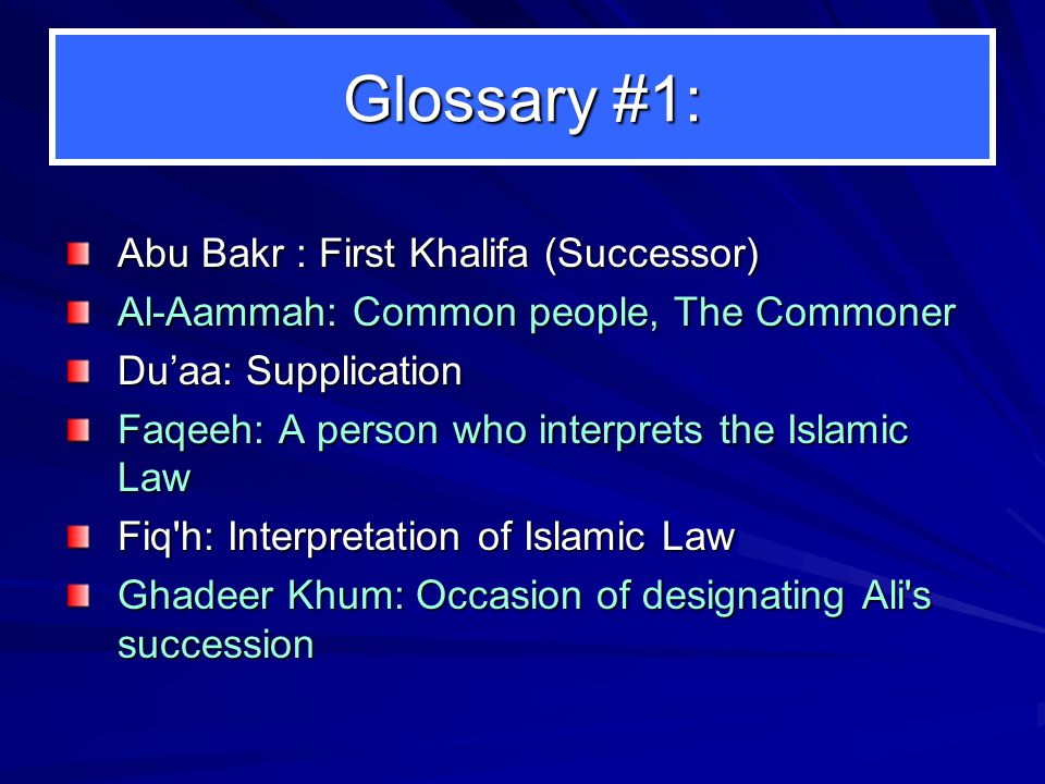 Glossary #1: Abu Bakr : First Khalifa (Successor) Al-Aammah: Common people, The Commoner Du'aa: Supplication Faqeeh: A person who interprets the Islam
