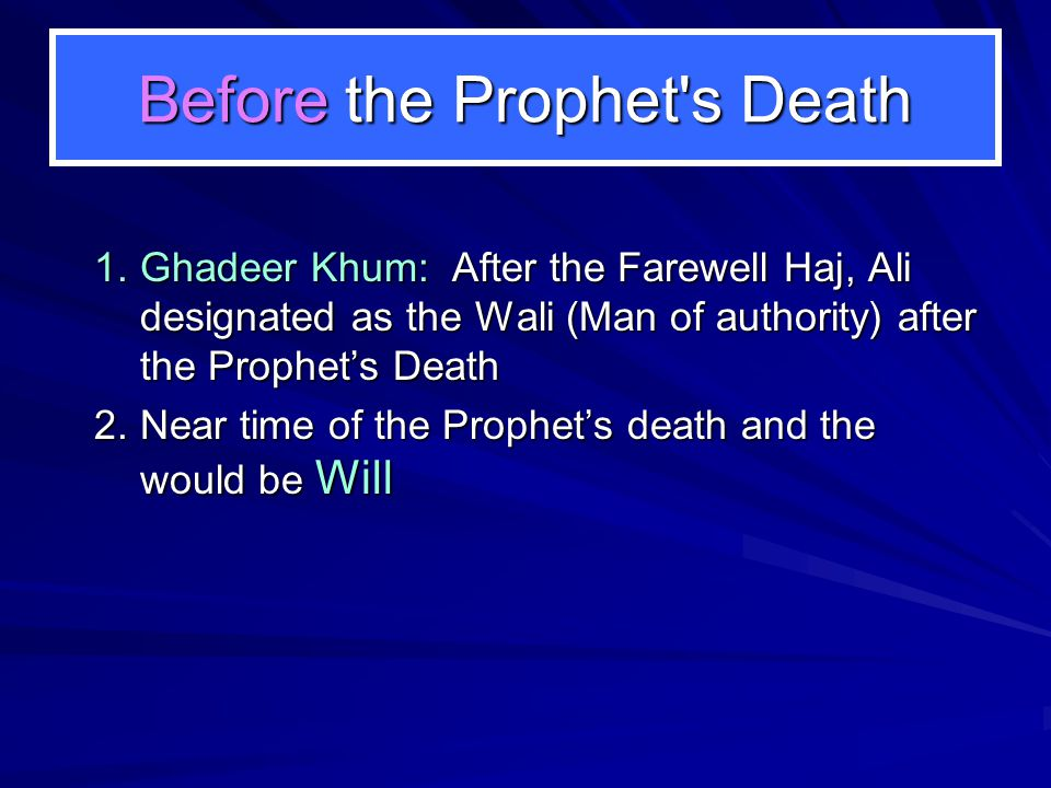 Before the Prophet's Death 1.Ghadeer Khum: After the Farewell Haj, Ali designated as the Wali (Man of authority) after the Prophet's Death 2.Near time