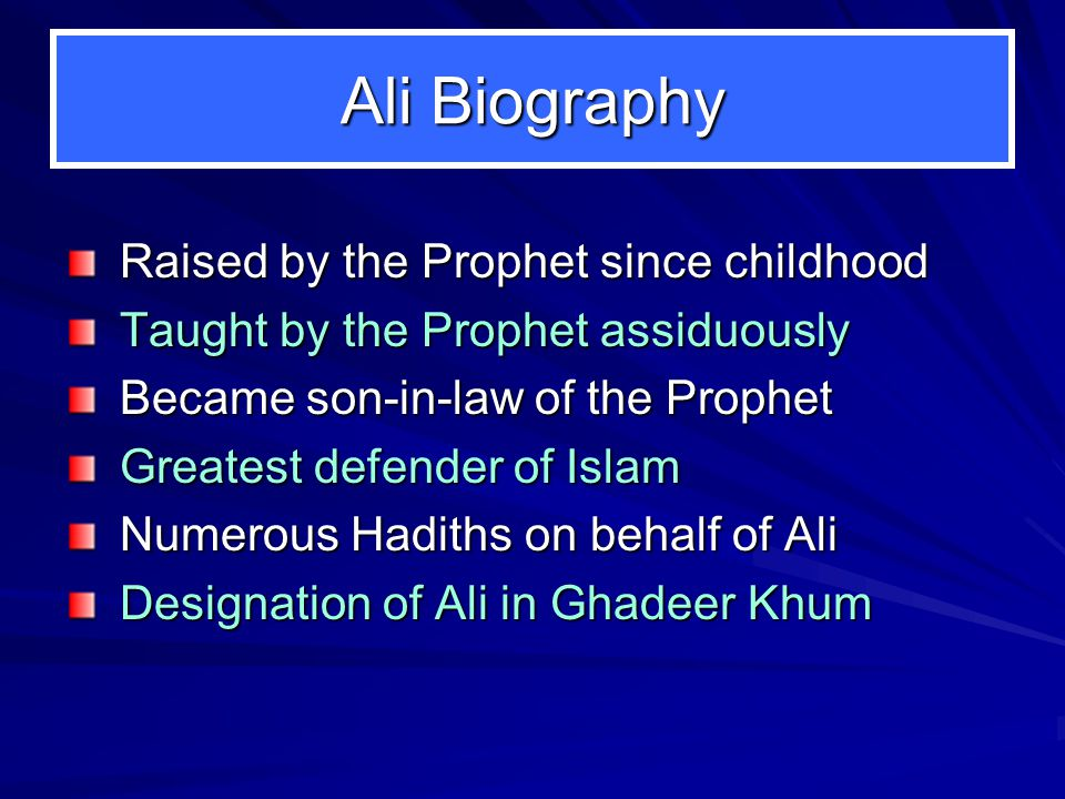 Ali Biography Raised by the Prophet since childhood Taught by the Prophet assiduously Became son-in-law of the Prophet Greatest defender of Islam Nume