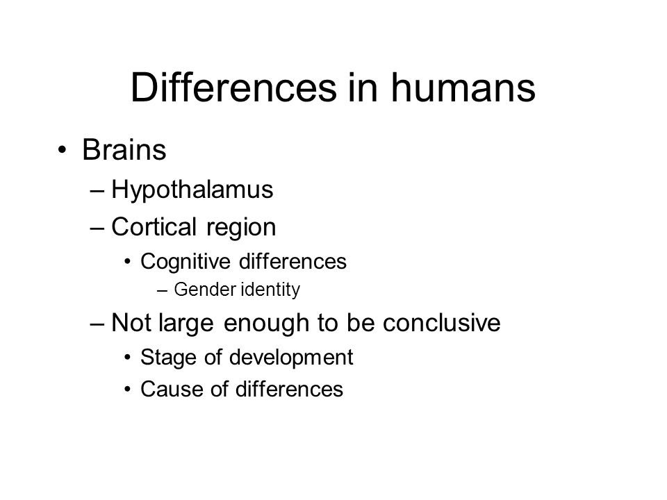 Differences in humans Brains –Hypothalamus –Cortical region Cognitive differences –Gender identity –Not large enough to be conclusive Stage of development Cause of differences