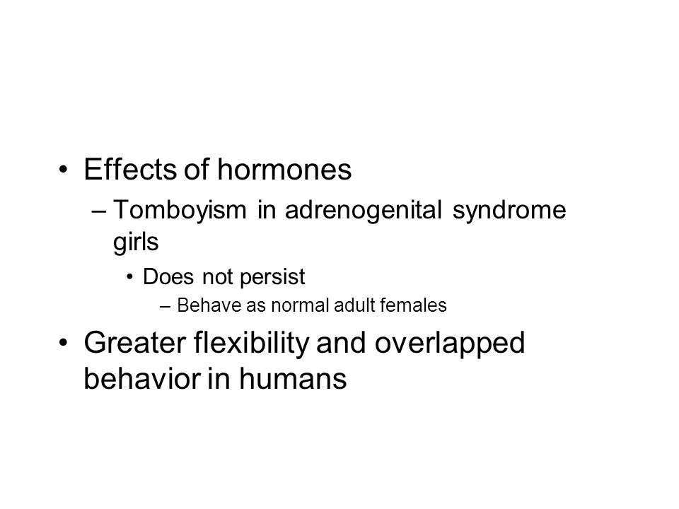 Effects of hormones –Tomboyism in adrenogenital syndrome girls Does not persist –Behave as normal adult females Greater flexibility and overlapped behavior in humans