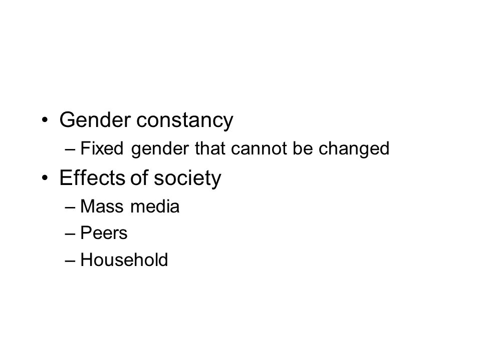 Gender constancy –Fixed gender that cannot be changed Effects of society –Mass media –Peers –Household