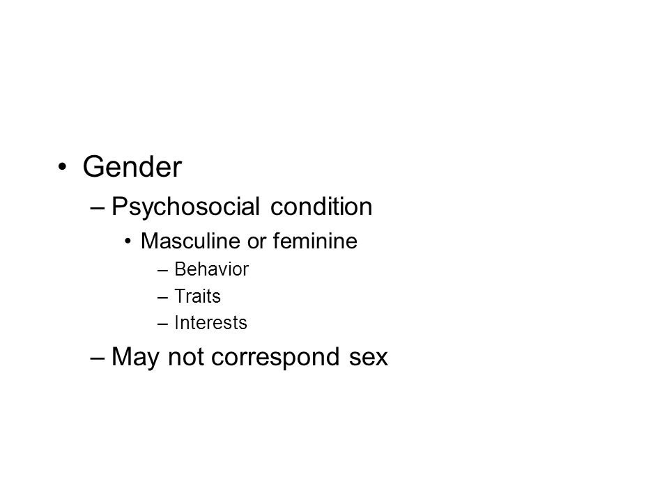 Gender –Psychosocial condition Masculine or feminine –Behavior –Traits –Interests –May not correspond sex