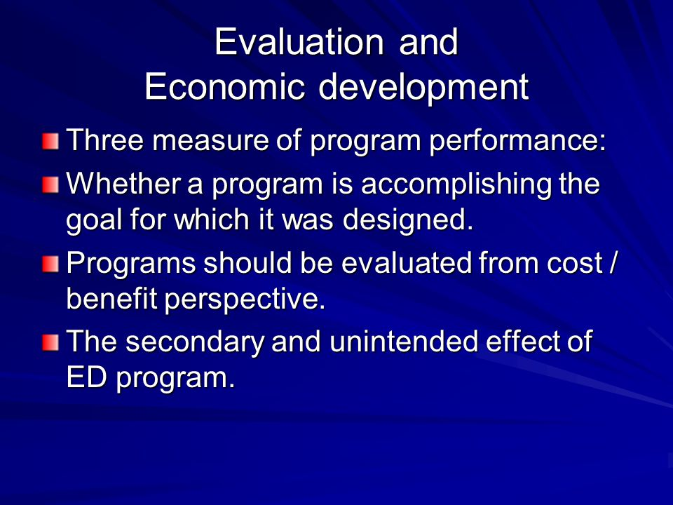 Evaluation and Economic development Three measure of program performance: Whether a program is accomplishing the goal for which it was designed.