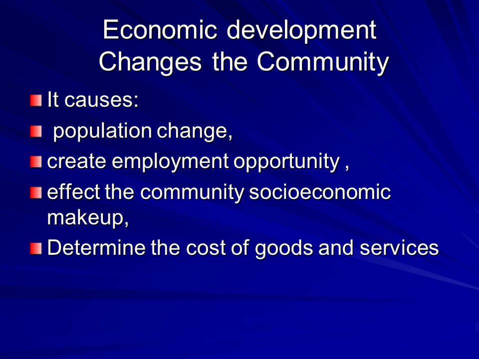 Economic development Changes the Community It causes: population change, population change, create employment opportunity, effect the community socioeconomic makeup, Determine the cost of goods and services