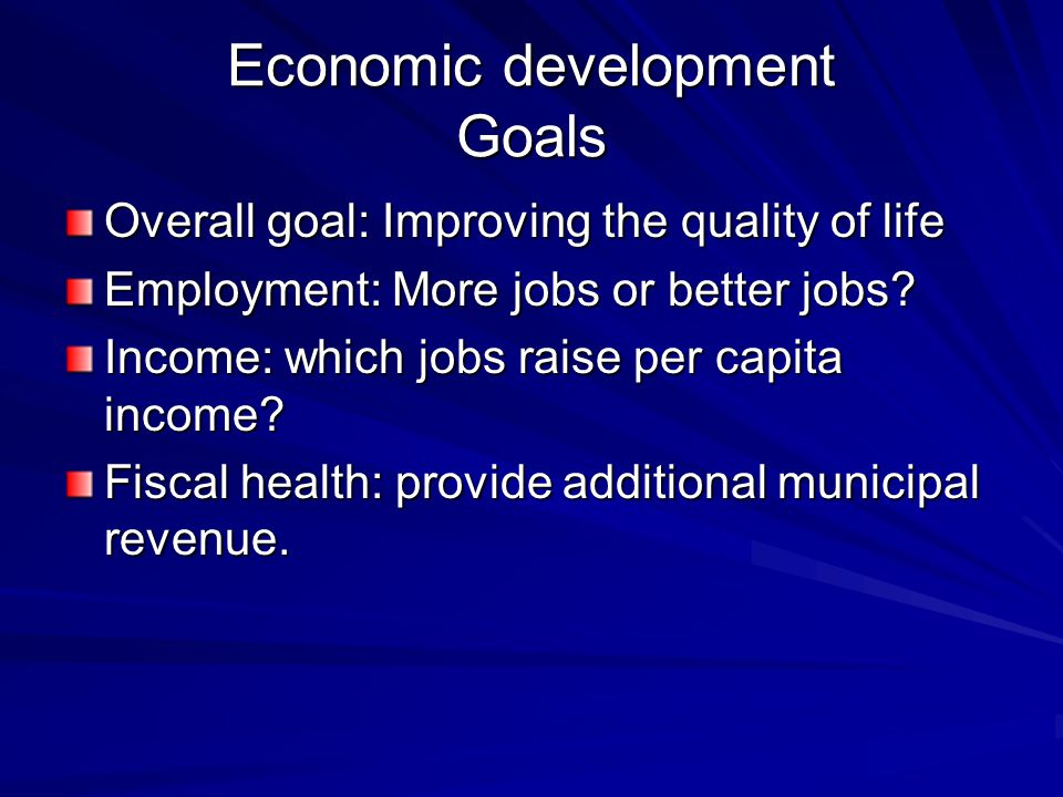 Economic development Goals Overall goal: Improving the quality of life Employment: More jobs or better jobs.