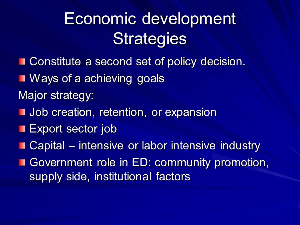 Economic development Strategies Constitute a second set of policy decision. Ways of a achieving goals Major strategy: Job creation, retention, or expa