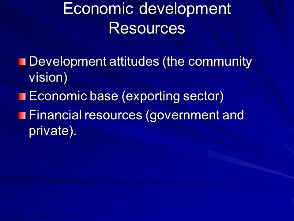 Economic development Resources Development attitudes (the community vision) Economic base (exporting sector) Financial resources (government and private).