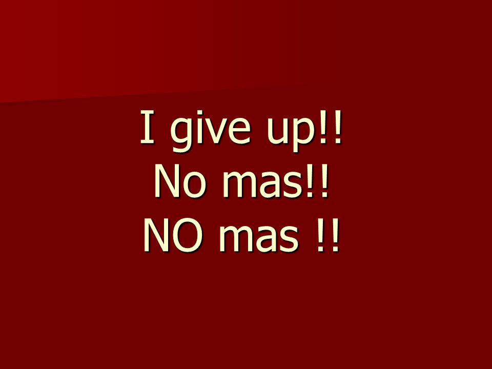 I give up!! No mas!! NO mas !!