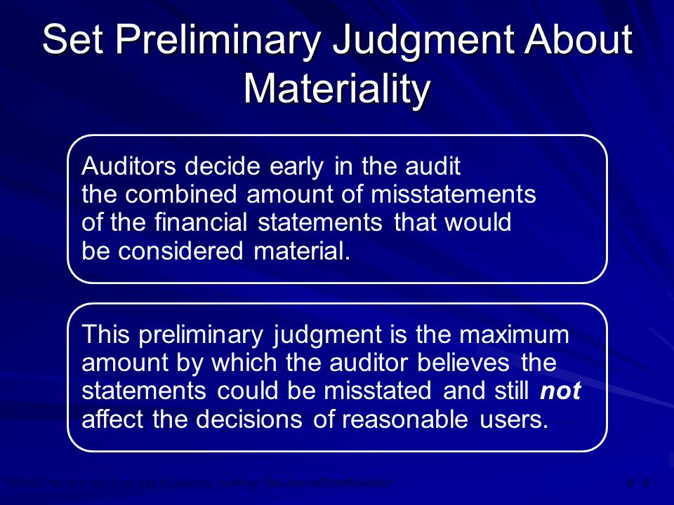 ©2010 Prentice Hall Business Publishing, Auditing 13/e, Arens/Elder/Beasleyr 9 - 7 Factors Affecting Judgment Materiality is a relative rather than an absolute concept.