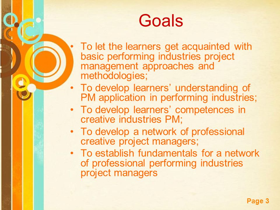 Free Powerpoint Templates Page 3 Goals To let the learners get acquainted with basic performing industries project management approaches and methodologies; To develop learners' understanding of PM application in performing industries; To develop learners' competences in creative industries PM; To develop a network of professional creative project managers; To establish fundamentals for a network of professional performing industries project managers