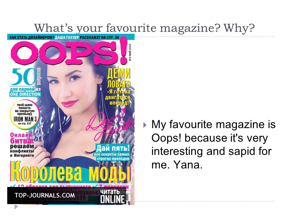 What's your favourite magazine. Why.  My favourite magazine is Oops.
