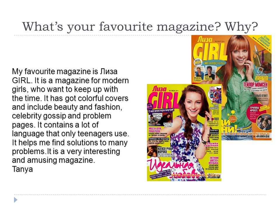 My favourite magazine is Лиза GIRL. It is a magazine for modern girls, who want to keep up with the time. It has got colorful covers and include beaut