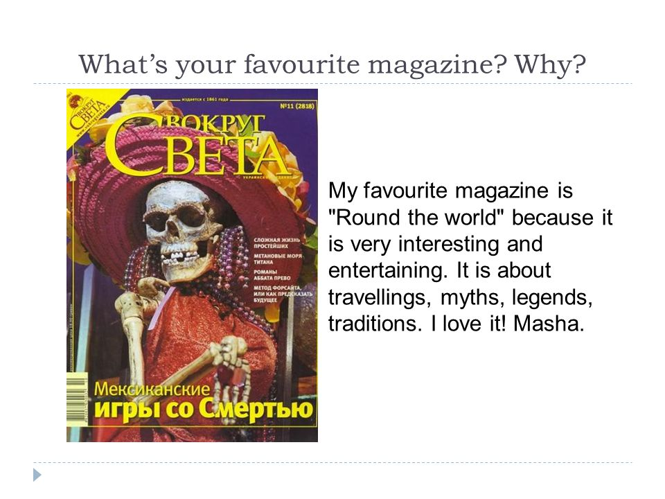 What's your favourite magazine? Why? My favourite magazine is