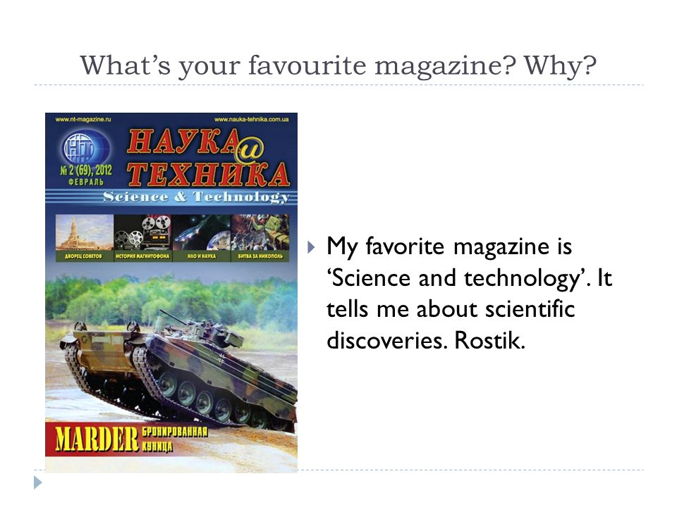 What's your favourite magazine. Why.  My favorite magazine is 'Science and technology'.