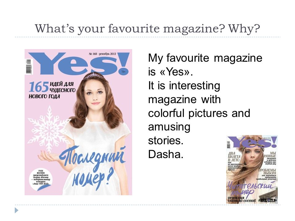 What's your favourite magazine? Why? My favourite magazine is «Yes». It is interesting magazine with colorful pictures and amusing stories. Dasha.