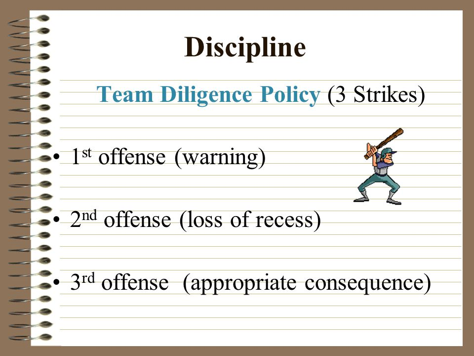 Discipline Team Diligence Policy (3 Strikes) 1 st offense (warning) 2 nd offense (loss of recess) 3 rd offense (appropriate consequence)