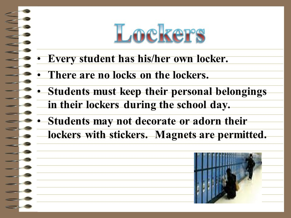 Every student has his/her own locker. There are no locks on the lockers.