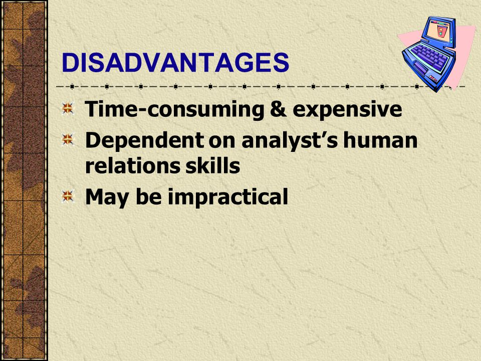 DISADVANTAGES Time-consuming & expensive Dependent on analyst's human relations skills May be impractical