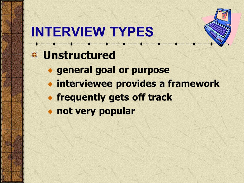 INTERVIEW TYPES Unstructured general goal or purpose interviewee provides a framework frequently gets off track not very popular
