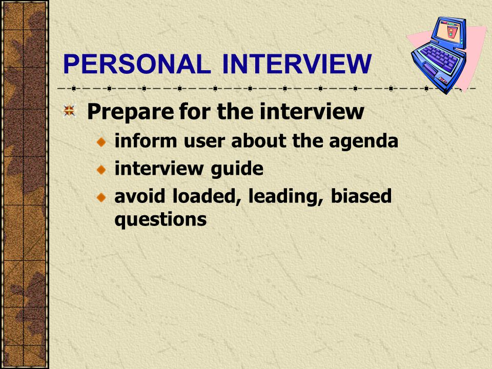 PERSONAL INTERVIEW Prepare for the interview inform user about the agenda interview guide avoid loaded, leading, biased questions