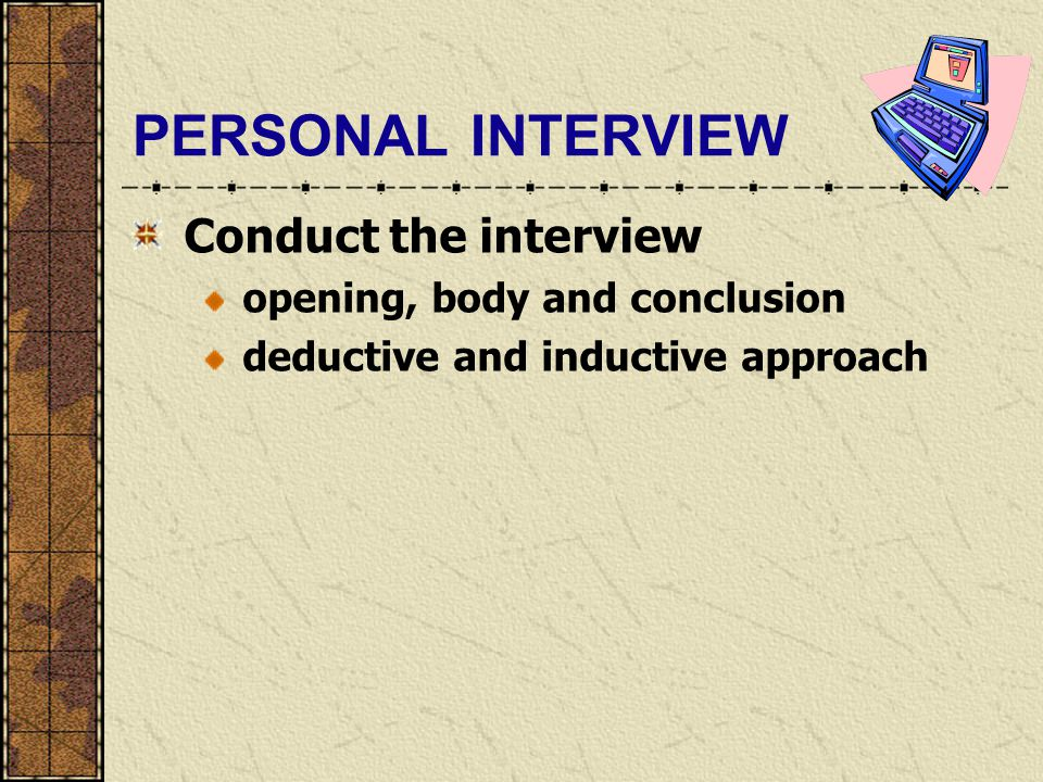 PERSONAL INTERVIEW Conduct the interview opening, body and conclusion deductive and inductive approach