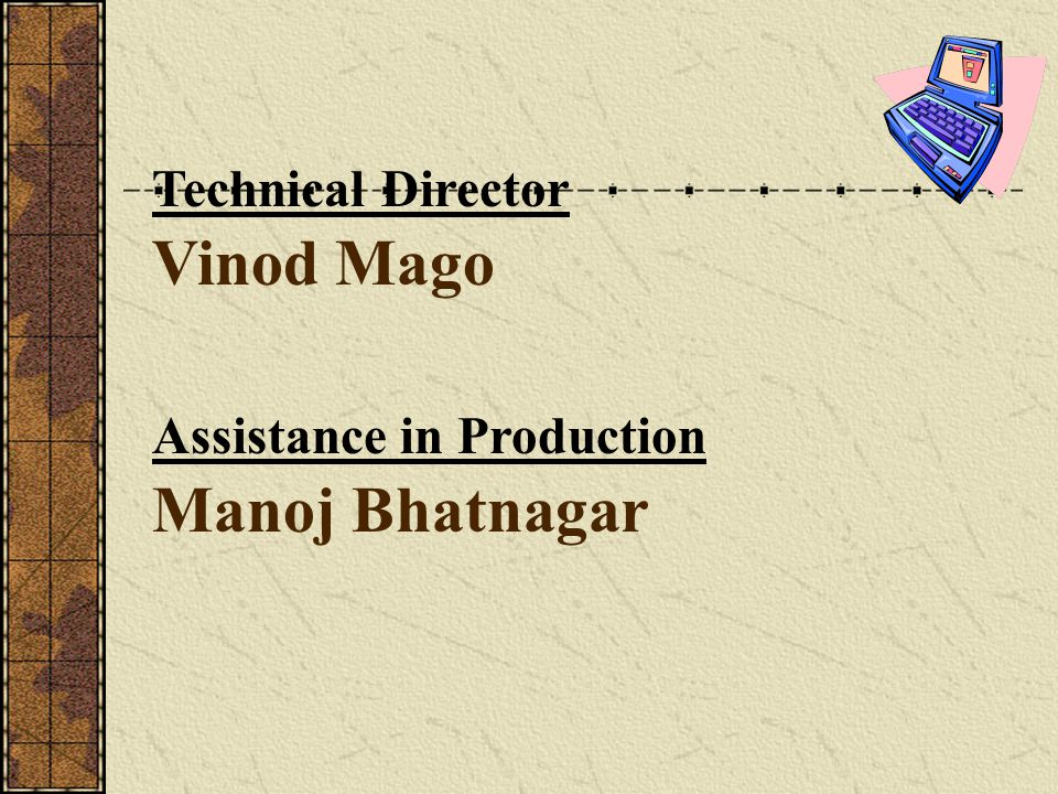 Vinod Mago Technical Director Manoj Bhatnagar Assistance in Production