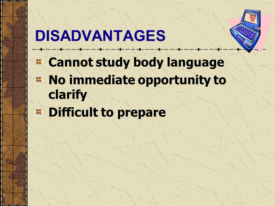 DISADVANTAGES Cannot study body language No immediate opportunity to clarify Difficult to prepare