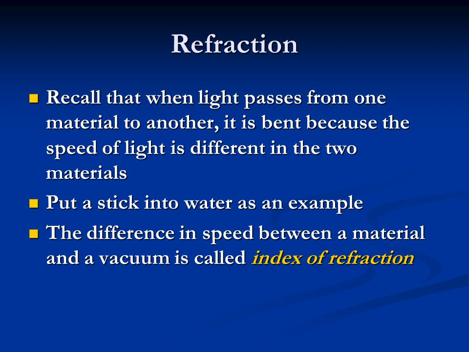 Refraction Recall that when light passes from one material to another, it is bent because the speed of light is different in the two materials Recall that when light passes from one material to another, it is bent because the speed of light is different in the two materials Put a stick into water as an example Put a stick into water as an example The difference in speed between a material and a vacuum is called index of refraction The difference in speed between a material and a vacuum is called index of refraction