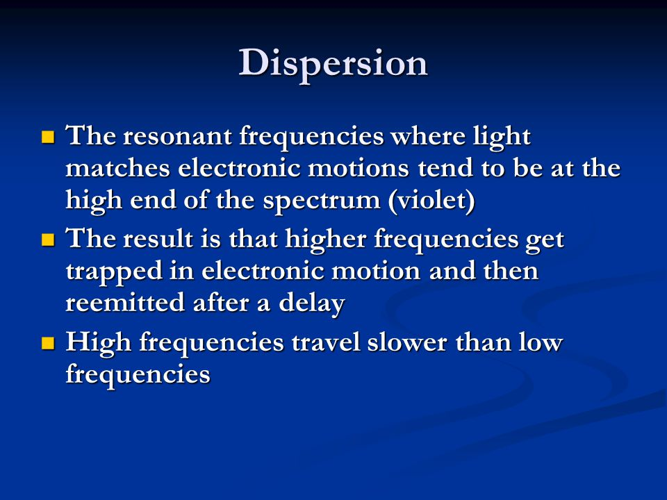 Dispersion The resonant frequencies where light matches electronic motions tend to be at the high end of the spectrum (violet) The resonant frequencies where light matches electronic motions tend to be at the high end of the spectrum (violet) The result is that higher frequencies get trapped in electronic motion and then reemitted after a delay The result is that higher frequencies get trapped in electronic motion and then reemitted after a delay High frequencies travel slower than low frequencies High frequencies travel slower than low frequencies