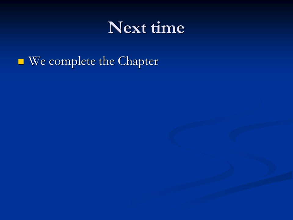 Next time We complete the Chapter We complete the Chapter
