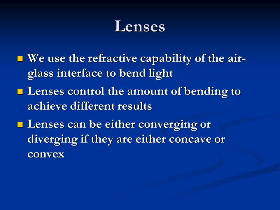 Lenses We use the refractive capability of the air- glass interface to bend light We use the refractive capability of the air- glass interface to bend light Lenses control the amount of bending to achieve different results Lenses control the amount of bending to achieve different results Lenses can be either converging or diverging if they are either concave or convex Lenses can be either converging or diverging if they are either concave or convex