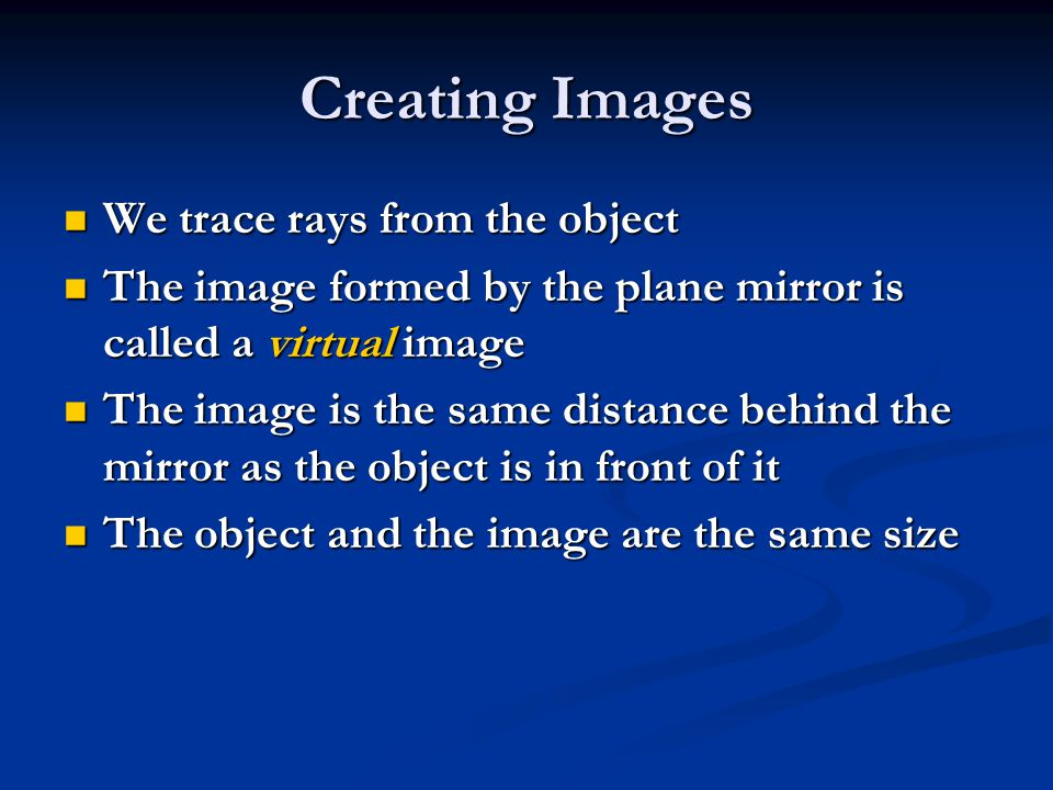 We trace rays from the object We trace rays from the object The image formed by the plane mirror is called a virtual image The image formed by the plane mirror is called a virtual image The image is the same distance behind the mirror as the object is in front of it The image is the same distance behind the mirror as the object is in front of it The object and the image are the same size The object and the image are the same size