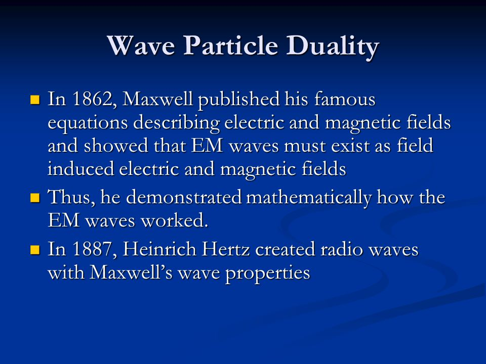 Wave Particle Duality In 1862, Maxwell published his famous equations describing electric and magnetic fields and showed that EM waves must exist as field induced electric and magnetic fields In 1862, Maxwell published his famous equations describing electric and magnetic fields and showed that EM waves must exist as field induced electric and magnetic fields Thus, he demonstrated mathematically how the EM waves worked.