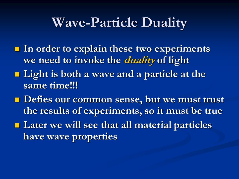 In order to explain these two experiments we need to invoke the duality of light In order to explain these two experiments we need to invoke the duality of light Light is both a wave and a particle at the same time!!.