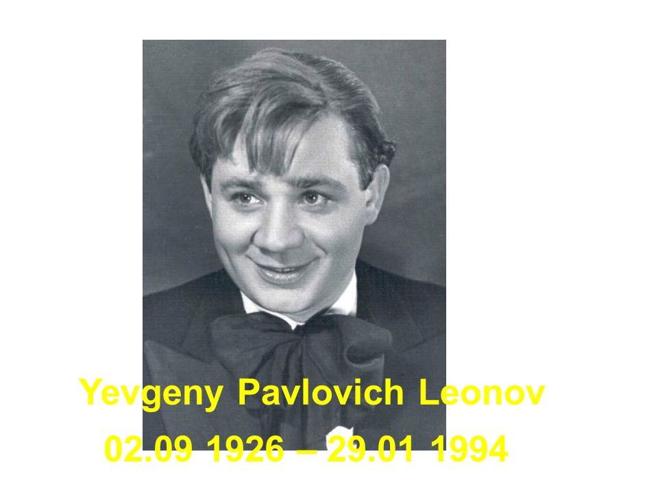 Yevgeny Pavlovich Leonov was a famous Russian/Soviet actor who played main parts in lots of famous Soviet films.