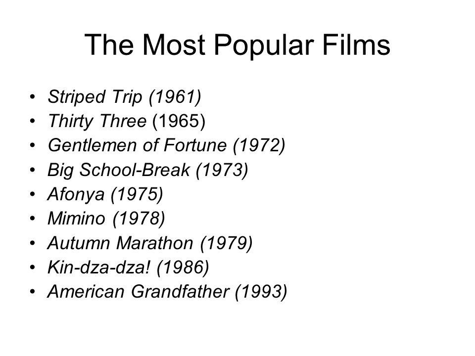 The Most Popular Films Striped Trip (1961) Thirty Three (1965) Gentlemen of Fortune (1972) Big School-Break (1973) Afonya (1975) Mimino (1978) Autumn