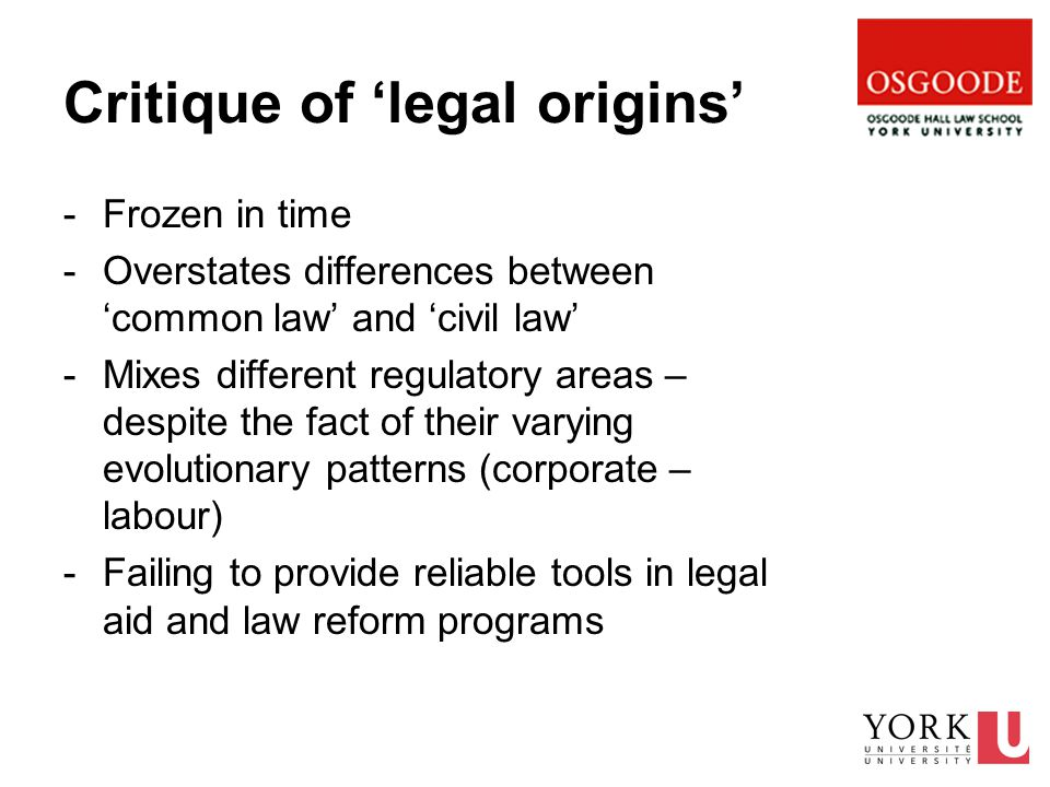 Critique of 'legal origins' -Frozen in time -Overstates differences between 'common law' and 'civil law' -Mixes different regulatory areas – despite the fact of their varying evolutionary patterns (corporate – labour) -Failing to provide reliable tools in legal aid and law reform programs