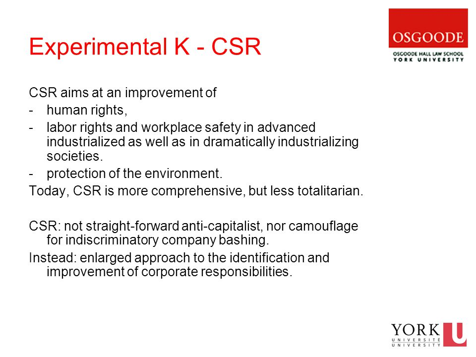 Experimental K - CSR CSR aims at an improvement of -human rights, -labor rights and workplace safety in advanced industrialized as well as in dramatically industrializing societies.