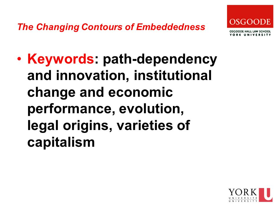 The Changing Contours of Embeddedness Keywords: path-dependency and innovation, institutional change and economic performance, evolution, legal origins, varieties of capitalism