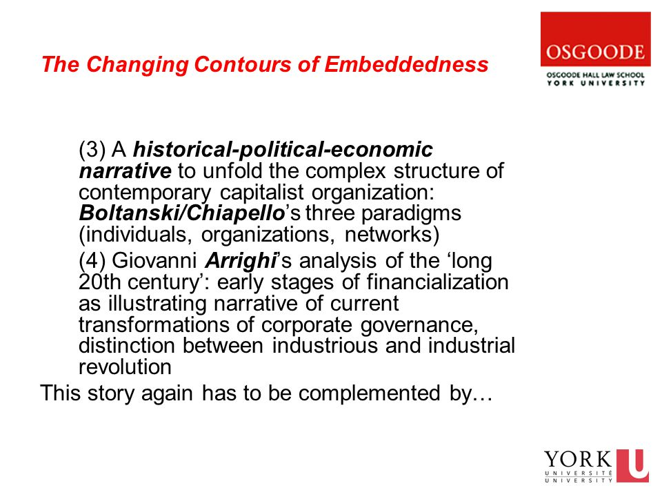 The Changing Contours of Embeddedness (3) A historical-political-economic narrative to unfold the complex structure of contemporary capitalist organization: Boltanski/Chiapello's three paradigms (individuals, organizations, networks) (4) Giovanni Arrighi's analysis of the 'long 20th century': early stages of financialization as illustrating narrative of current transformations of corporate governance, distinction between industrious and industrial revolution This story again has to be complemented by…